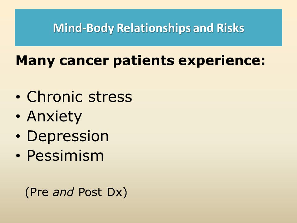 Mind-Body Relationships and Risks Many cancer patients experience: Chronic stress Anxiety Depression Pessimism (Pre and Post Dx)