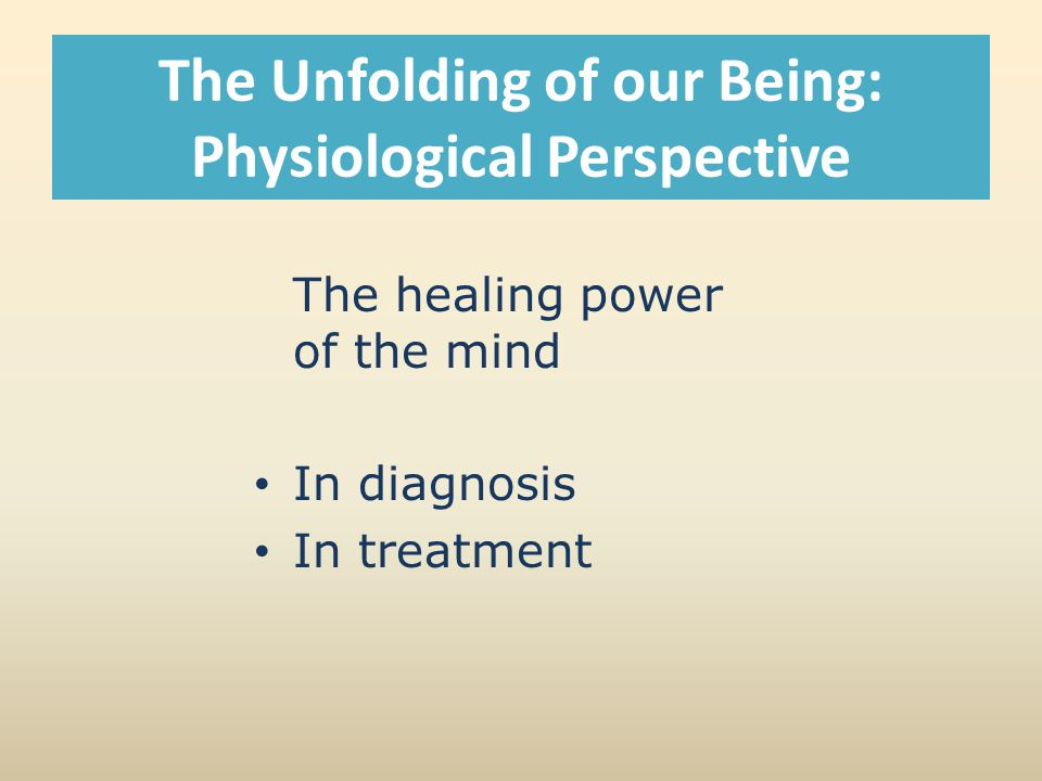 The Unfolding of our Being: Physiological Perspective The healing power of the mind In diagnosis In treatment