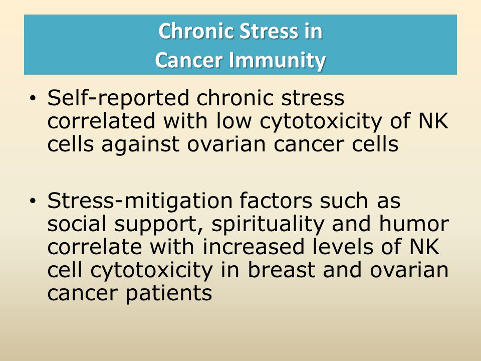 Chronic Stress in Cancer Immunity Self-reported chronic stress correlated with low cytotoxicity of NK cells against ovarian cancer cells Stress-mitigation factors such as social support, spirituality and humor correlate with increased levels of NK cell cytotoxicity in breast and ovarian cancer patients
