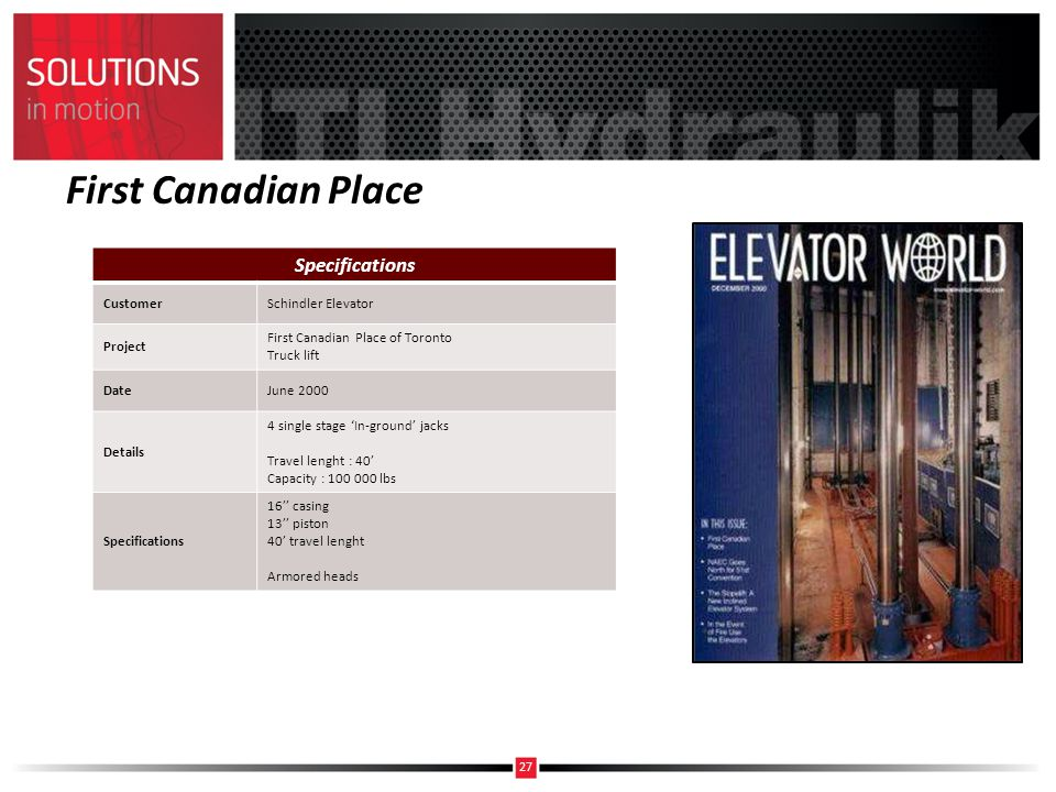 First Canadian Place Specifications CustomerSchindler Elevator Project First Canadian Place of Toronto Truck lift DateJune 2000 Details 4 single stage In-ground jacks Travel lenght : 40 Capacity : 100 000 lbs Specifications 16 casing 13 piston 40 travel lenght Armored heads 27