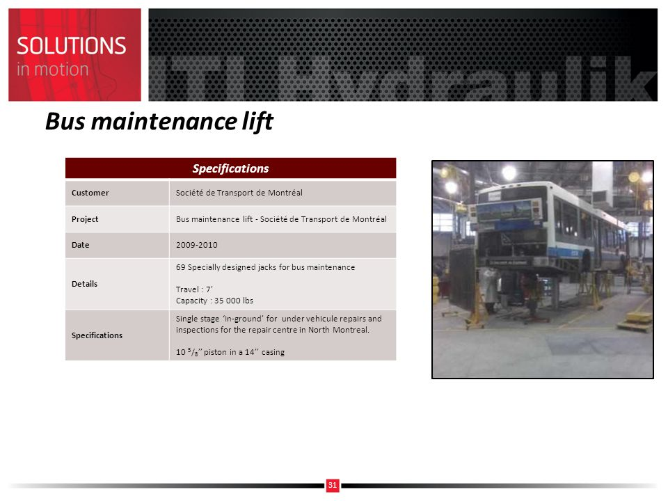 Bus maintenance lift Specifications CustomerSociété de Transport de Montréal ProjectBus maintenance lift - Société de Transport de Montréal Date2009-2010 Details 69 Specially designed jacks for bus maintenance Travel : 7 Capacity : 35 000 lbs Specifications Single stage In-ground for under vehicule repairs and inspections for the repair centre in North Montreal.