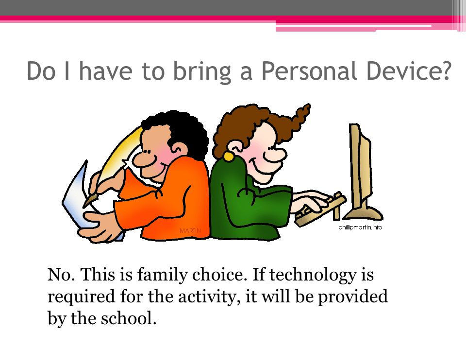 Do I have to bring a Personal Device. No. This is family choice.