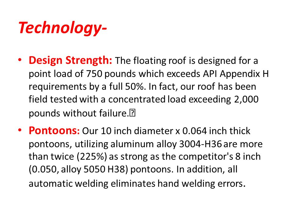 Technology- Design Strength: The floating roof is designed for a point load of 750 pounds which exceeds API Appendix H requirements by a full 50%. In