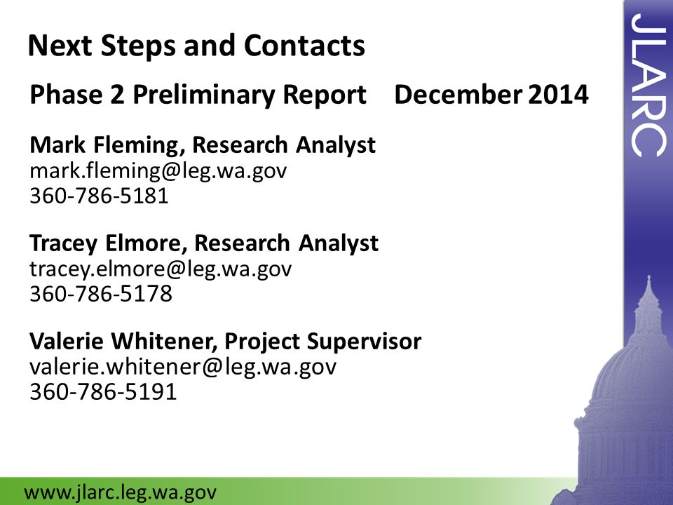 Next Steps and Contacts Phase 2 Preliminary Report December 2014 Mark Fleming, Research Analyst mark.fleming@leg.wa.gov 360-786-5181 Tracey Elmore, Re