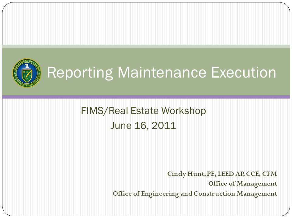 Reporting Maintenance Execution FIMS/Real Estate Workshop June 16, 2011 Cindy Hunt, PE, LEED AP, CCE, CFM Office of Management Office of Engineering a