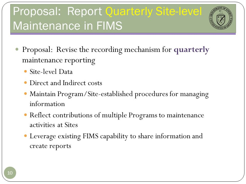 Proposal: Report Quarterly Site-level Maintenance in FIMS Proposal: Revise the recording mechanism for quarterly maintenance reporting Site-level Data Direct and Indirect costs Maintain Program/Site-established procedures for managing information Reflect contributions of multiple Programs to maintenance activities at Sites Leverage existing FIMS capability to share information and create reports 10