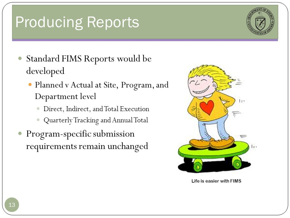 Producing Reports Standard FIMS Reports would be developed Planned v Actual at Site, Program, and Department level Direct, Indirect, and Total Execution Quarterly Tracking and Annual Total Program-specific submission requirements remain unchanged 13 Life is easier with FIMS
