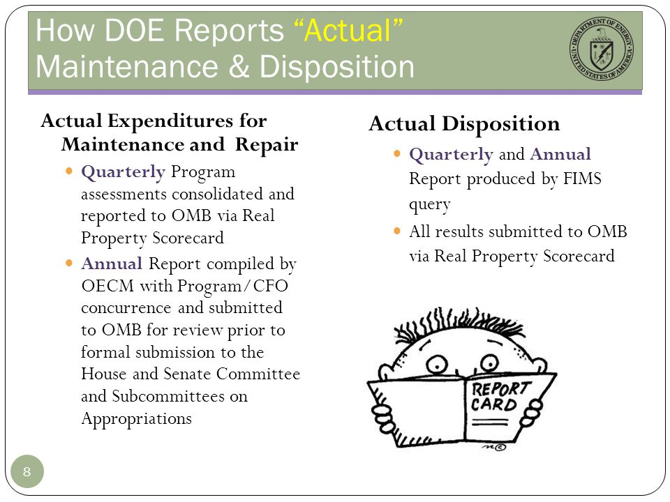 How DOE Reports Actual Maintenance & Disposition Actual Expenditures for Maintenance and Repair Quarterly Program assessments consolidated and reported to OMB via Real Property Scorecard Annual Report compiled by OECM with Program/CFO concurrence and submitted to OMB for review prior to formal submission to the House and Senate Committee and Subcommittees on Appropriations Actual Disposition Quarterly and Annual Report produced by FIMS query All results submitted to OMB via Real Property Scorecard 8