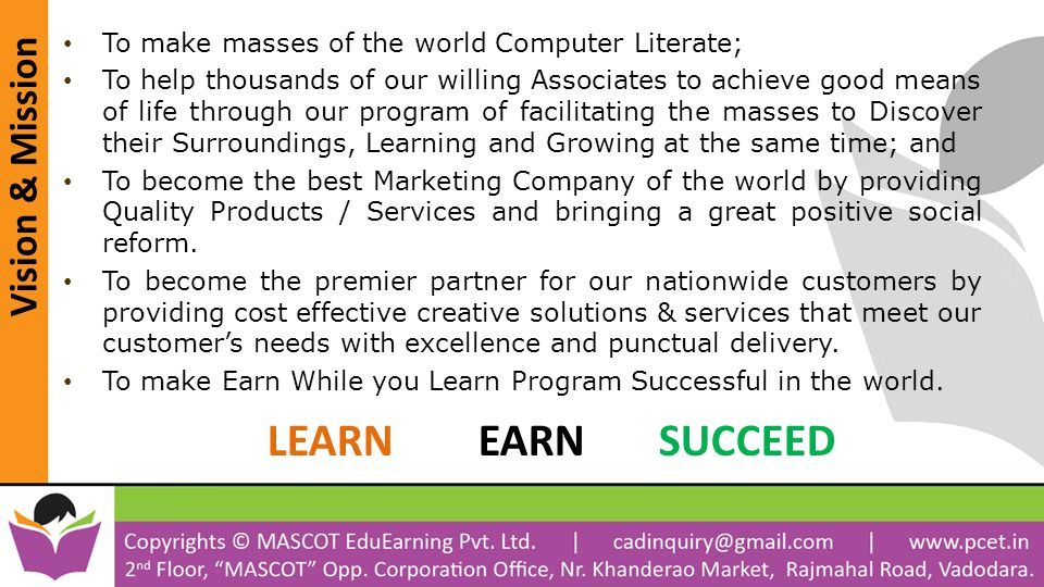 Vision & Mission To make masses of the world Computer Literate; To help thousands of our willing Associates to achieve good means of life through our