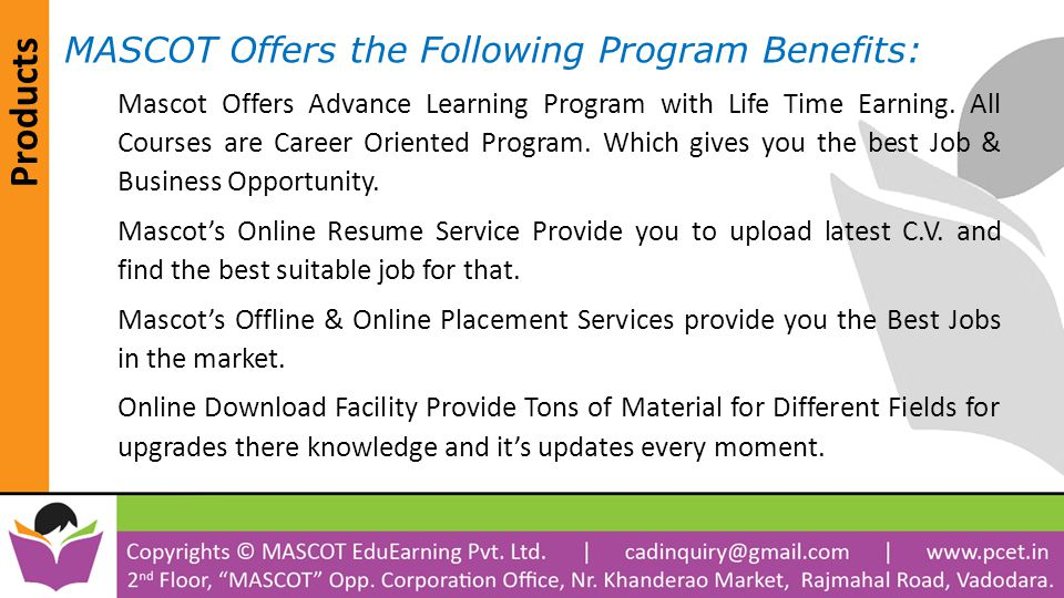 Products MASCOT Offers the Following Program Benefits: Mascot Offers Advance Learning Program with Life Time Earning. All Courses are Career Oriented