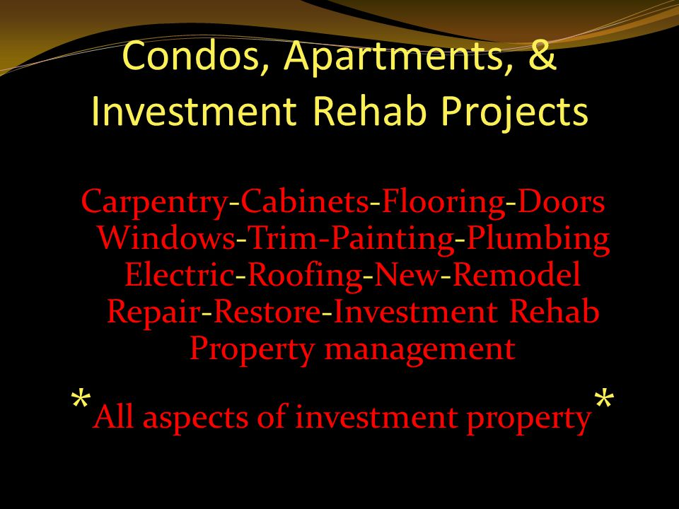 Carpentry-Cabinets-Flooring-Doors Windows-Trim-Painting-Plumbing Electric-Roofing-New-Remodel Repair-Restore-Investment Rehab Property management * All aspects of investment property *