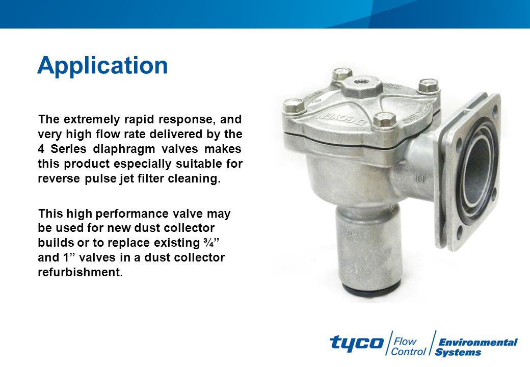 Application The extremely rapid response, and very high flow rate delivered by the 4 Series diaphragm valves makes this product especially suitable fo