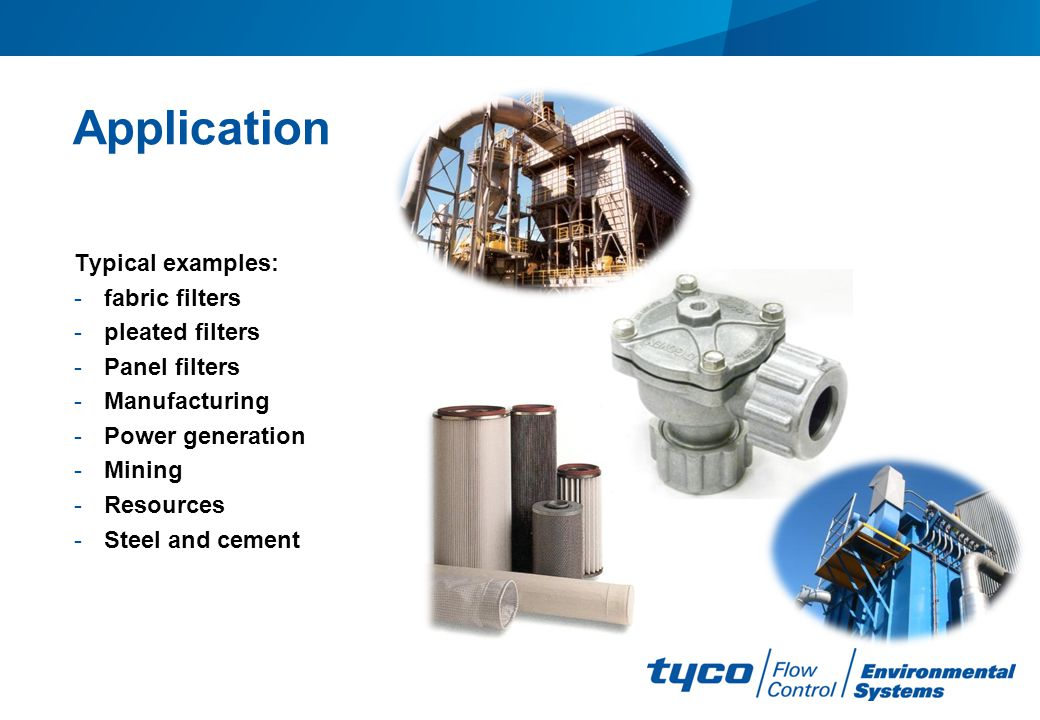 Application Typical examples: -fabric filters -pleated filters -Panel filters -Manufacturing -Power generation -Mining -Resources -Steel and cement
