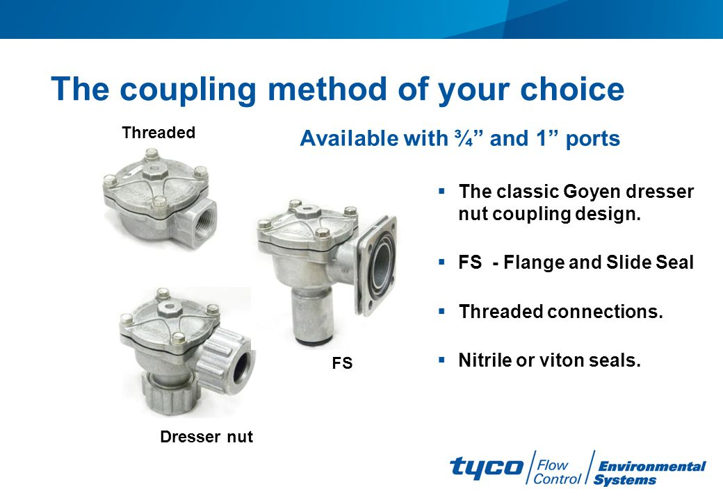 The coupling method of your choice The classic Goyen dresser nut coupling design. FS - Flange and Slide Seal Threaded connections. Nitrile or viton se