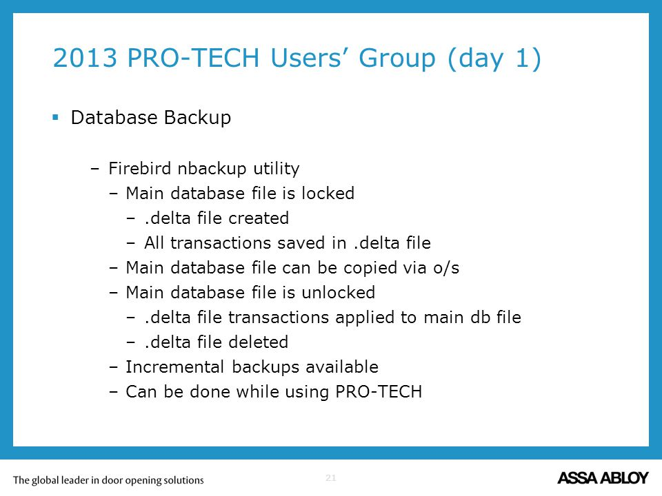 21 2013 PRO-TECH Users Group (day 1) Database Backup –Firebird nbackup utility –Main database file is locked –.delta file created –All transactions sa