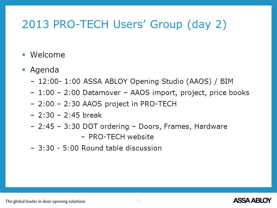 30 2013 PRO-TECH Users Group (day 2) Welcome Agenda –12:00- 1:00 ASSA ABLOY Opening Studio (AAOS) / BIM –1:00 – 2:00 Datamover – AAOS import, project,