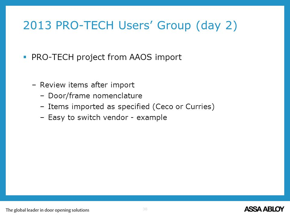 38 2013 PRO-TECH Users Group (day 2) PRO-TECH project from AAOS import –Review items after import –Door/frame nomenclature –Items imported as specifie
