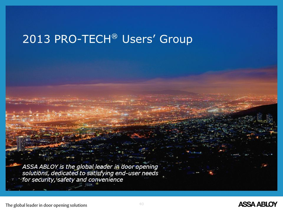 40 2013 PRO-TECH ® Users Group ASSA ABLOY is the global leader in door opening solutions, dedicated to satisfying end-user needs for security, safety