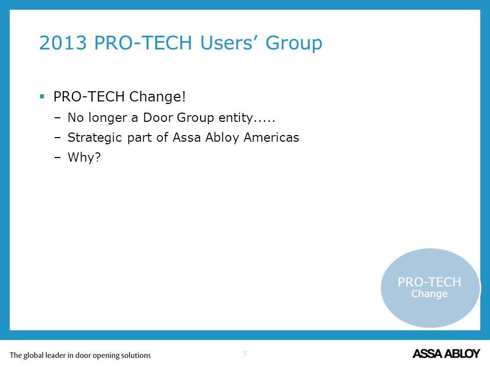 5 2013 PRO-TECH Users Group PRO-TECH Change! –No longer a Door Group entity..... –Strategic part of Assa Abloy Americas –Why? PRO-TECH Change