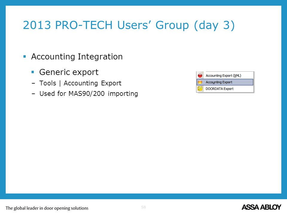 58 2013 PRO-TECH Users Group (day 3) Accounting Integration Generic export –Tools | Accounting Export –Used for MAS90/200 importing
