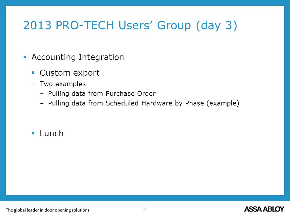 59 2013 PRO-TECH Users Group (day 3) Accounting Integration Custom export –Two examples –Pulling data from Purchase Order –Pulling data from Scheduled