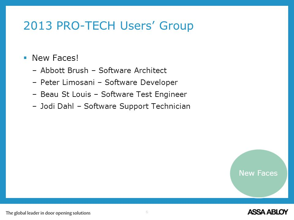6 2013 PRO-TECH Users Group New Faces! –Abbott Brush – Software Architect –Peter Limosani – Software Developer –Beau St Louis – Software Test Engineer