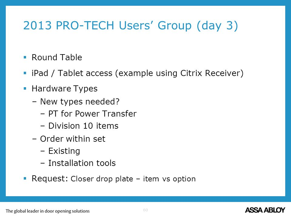 60 2013 PRO-TECH Users Group (day 3) Round Table iPad / Tablet access (example using Citrix Receiver) Hardware Types –New types needed? –PT for Power
