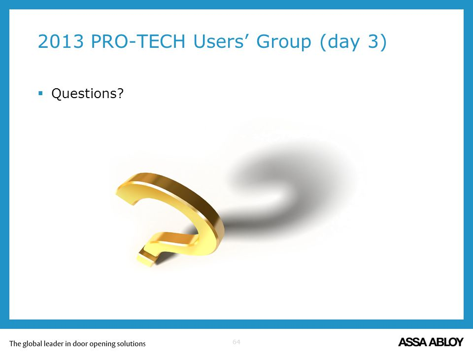 64 2013 PRO-TECH Users Group (day 3) Questions?