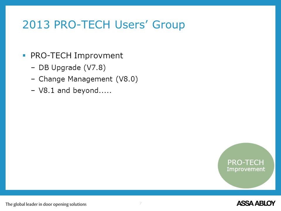 7 2013 PRO-TECH Users Group PRO-TECH Improvment –DB Upgrade (V7.8) –Change Management (V8.0) –V8.1 and beyond..... PRO-TECH Improvement