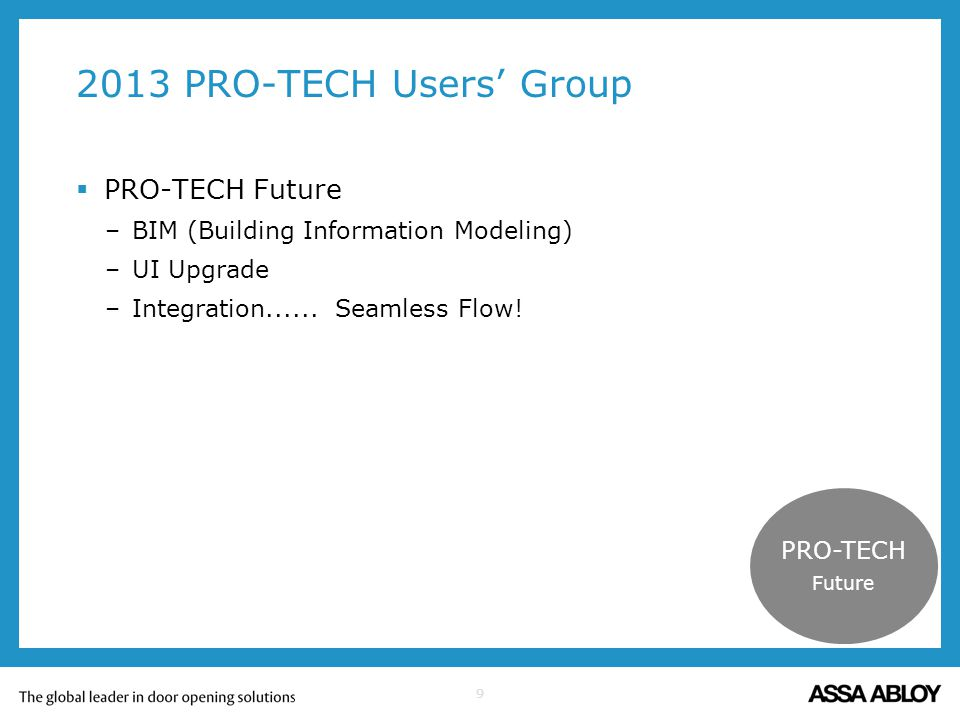 9 2013 PRO-TECH Users Group PRO-TECH Future –BIM (Building Information Modeling) –UI Upgrade –Integration...... Seamless Flow! PRO-TECH Future