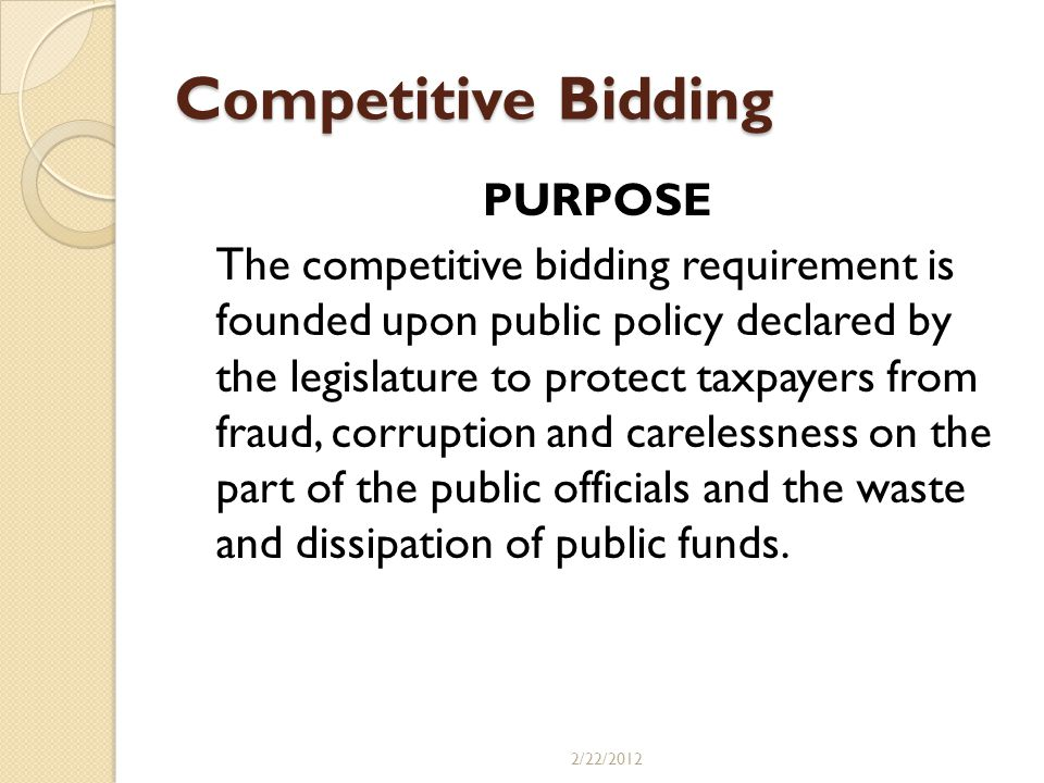 Competitive Bidding The purpose of competitive bidding has been summarized as follows: A.Invites Competition B.Guards against: a.Favoritism b.Fraud c.Improvidence d.Extravagance e.Corruption C.Secures the best work D.Supplies the lowest price practicable E.Protects property holders and tax payers F.Not for the benefit or enrichment of bidders 2/22/2012