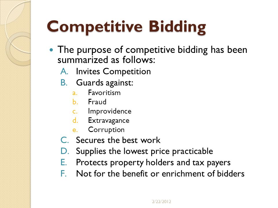 Competitive Bidding The purpose of competitive bidding has been summarized as follows: A.Invites Competition B.Guards against: a.Favoritism b.Fraud c.