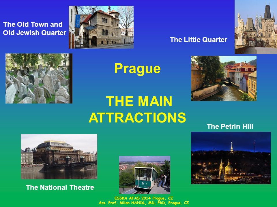Prague THE MAIN ATTRACTIONS The Old Town and Old Jewish Quarter The Little Quarter The Petrin Hill The National Theatre ESSKA AFAS 2014 Prague, CZ Ass