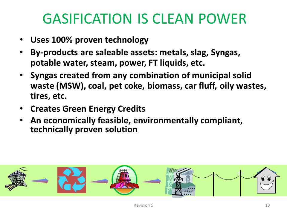 Revision 510 GASIFICATION IS CLEAN POWER Uses 100% proven technology By-products are saleable assets: metals, slag, Syngas, potable water, steam, power, FT liquids, etc.
