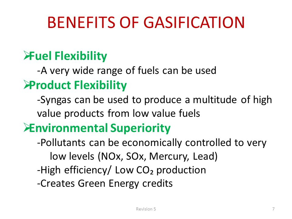 Revision 57 BENEFITS OF GASIFICATION Fuel Flexibility -A very wide range of fuels can be used Product Flexibility -Syngas can be used to produce a multitude of high value products from low value fuels Environmental Superiority -Pollutants can be economically controlled to very low levels (NOx, SOx, Mercury, Lead) -High efficiency/ Low CO production -Creates Green Energy credits