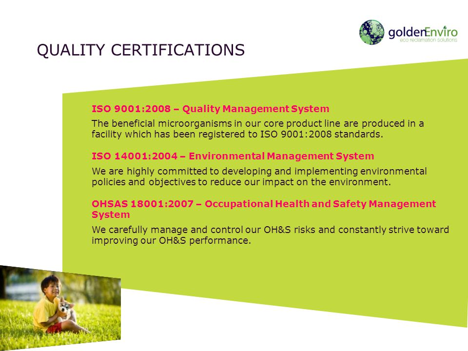 ISO 9001:2008 – Quality Management System The beneficial microorganisms in our core product line are produced in a facility which has been registered