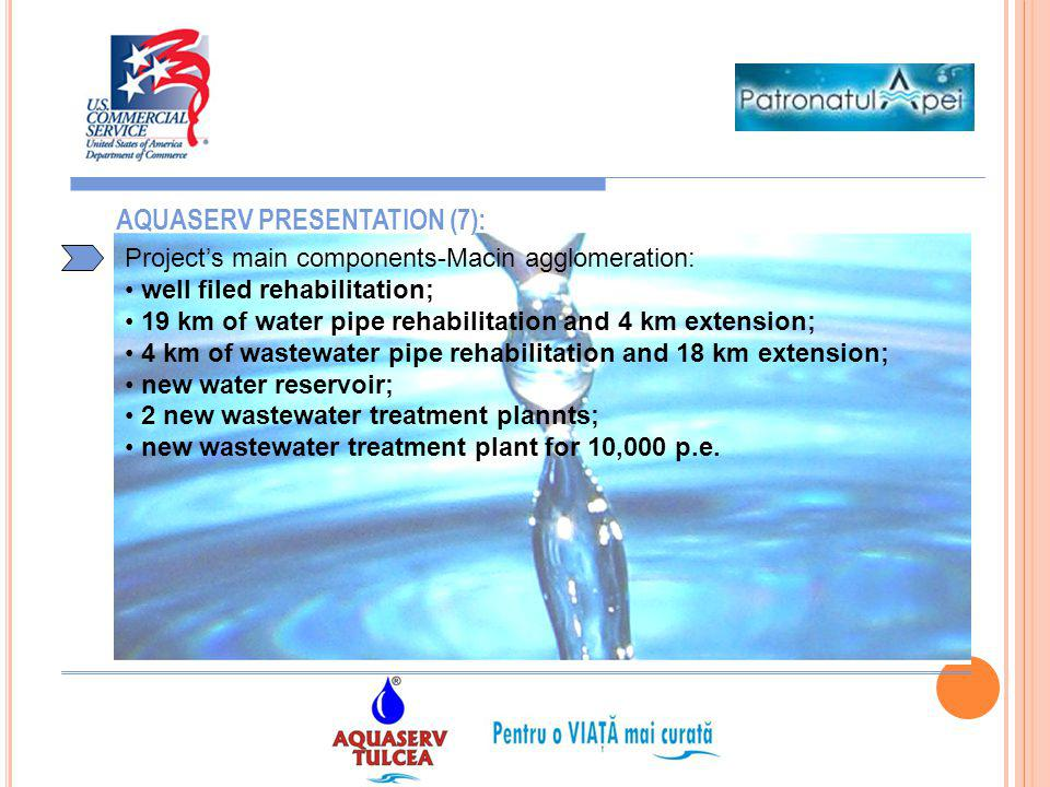 9 AQUASERV PRESENTATION (7): Projects main components-Macin agglomeration: well filed rehabilitation; 19 km of water pipe rehabilitation and 4 km exte