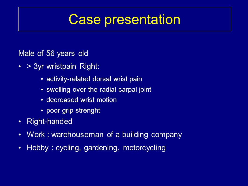 Case presentation Male of 56 years old > 3yr wristpain Right: activity-related dorsal wrist pain swelling over the radial carpal joint decreased wrist