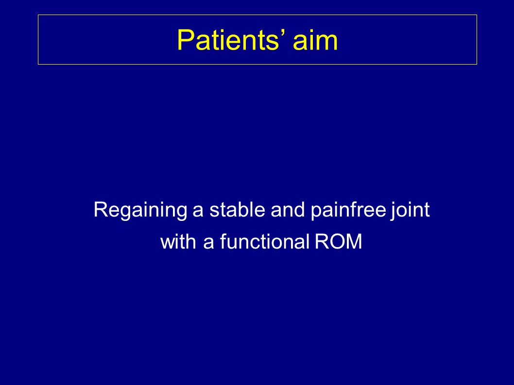 Patients aim Regaining a stable and painfree joint with a functional ROM
