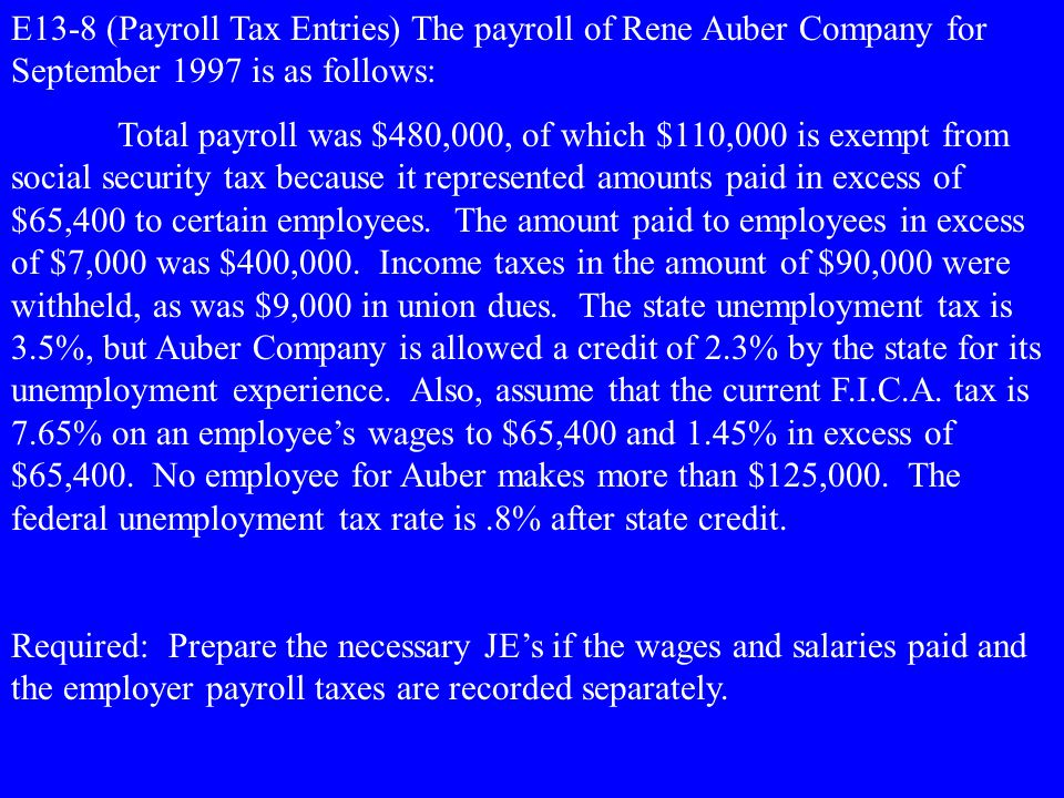 E13-8 (Payroll Tax Entries) The payroll of Rene Auber Company for September 1997 is as follows: Total payroll was $480,000, of which $110,000 is exemp