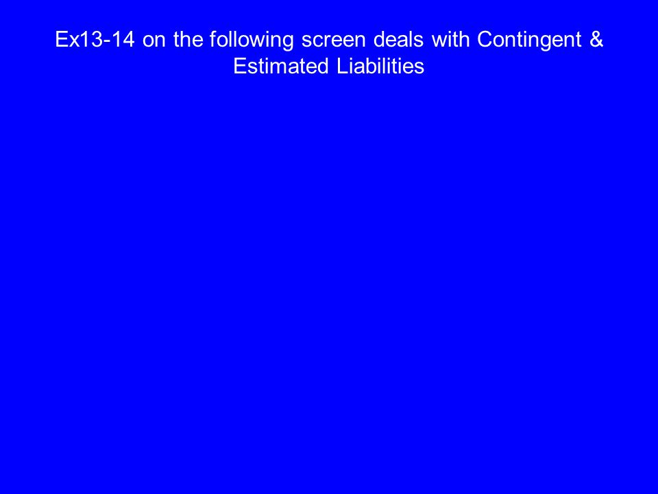 Ex13-14 on the following screen deals with Contingent & Estimated Liabilities