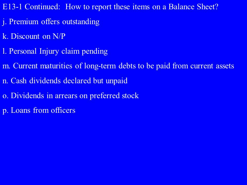 E13-1 Continued: How to report these items on a Balance Sheet? j. Premium offers outstanding k. Discount on N/P l. Personal Injury claim pending m. Cu