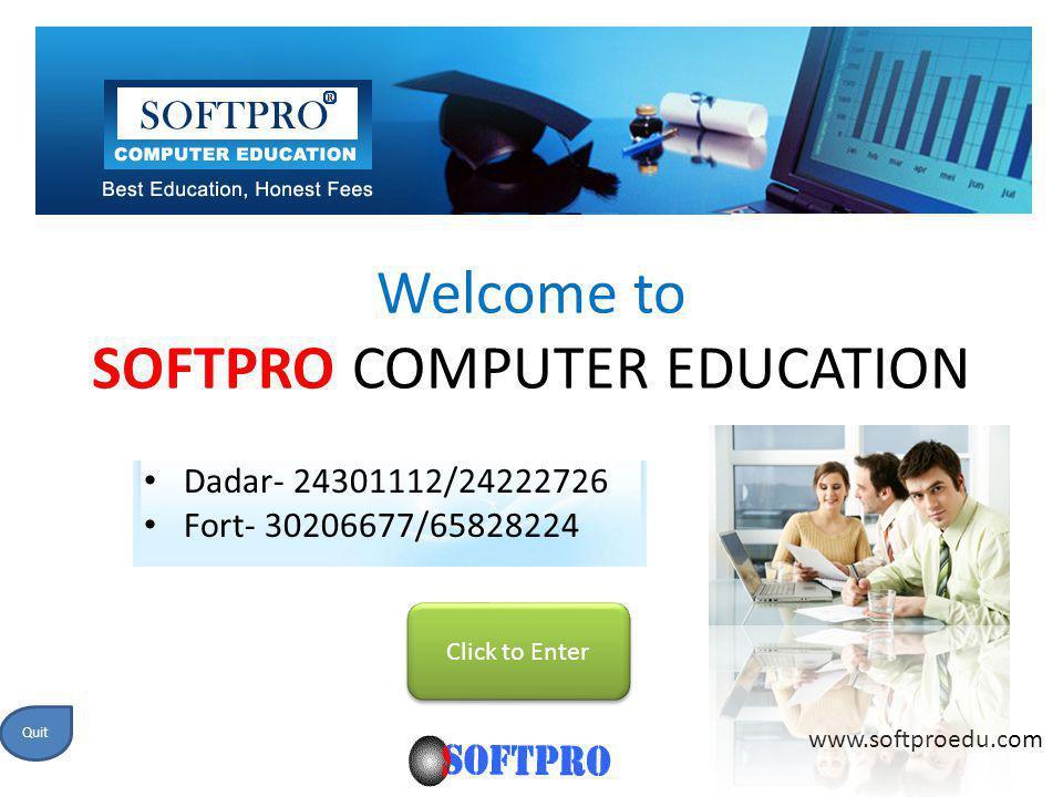 Welcome to SOFTPRO COMPUTER EDUCATION Click to Enter www.softproedu.com Quit Dadar- 24301112/24222726 Fort- 30206677/65828224
