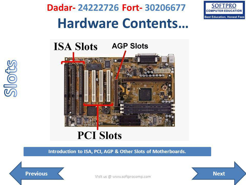 Hardware Contents… Visit us @ www.softprocomp.com Introduction to ISA, PCI, AGP & Other Slots of Motherboards. NextPrevious Dadar- 24222726 Fort- 3020