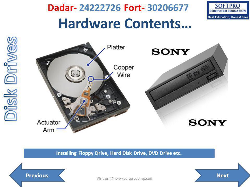 Hardware Contents… Visit us @ www.softprocomp.com Installing Floppy Drive, Hard Disk Drive, DVD Drive etc. NextPrevious Dadar- 24222726 Fort- 30206677