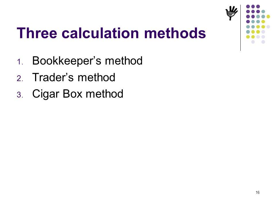 Three calculation methods 1. Bookkeepers method 2. Traders method 3. Cigar Box method 16