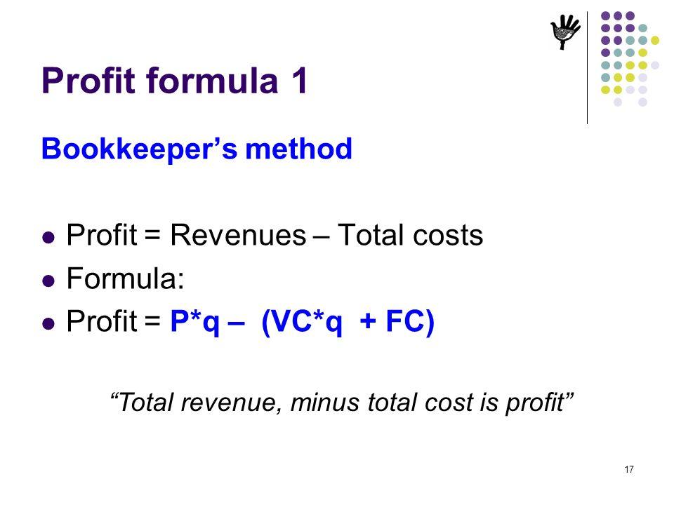 17 Profit formula 1 Bookkeepers method Profit = Revenues – Total costs Formula: Profit = P*q – (VC*q + FC) Total revenue, minus total cost is profit