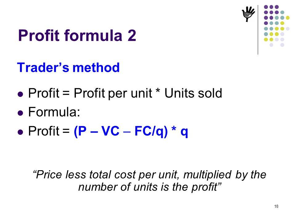 18 Profit formula 2 Traders method Profit = Profit per unit * Units sold Formula: Profit = (P – VC – FC/q) * q Price less total cost per unit, multipl