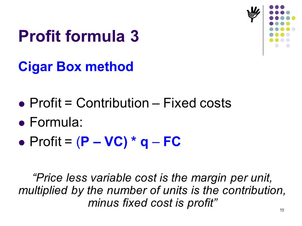 19 Profit formula 3 Cigar Box method Profit = Contribution – Fixed costs Formula: Profit = (P – VC) * q – FC Price less variable cost is the margin pe