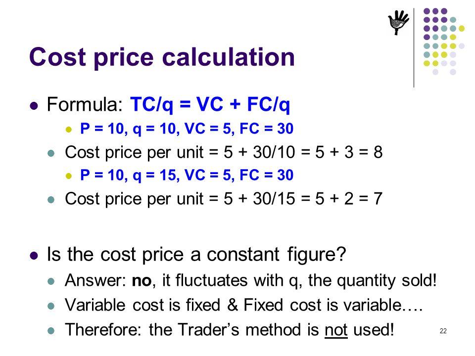 Cost price calculation Formula: TC/q = VC + FC/q P = 10, q = 10, VC = 5, FC = 30 Cost price per unit = 5 + 30/10 = 5 + 3 = 8 P = 10, q = 15, VC = 5, F